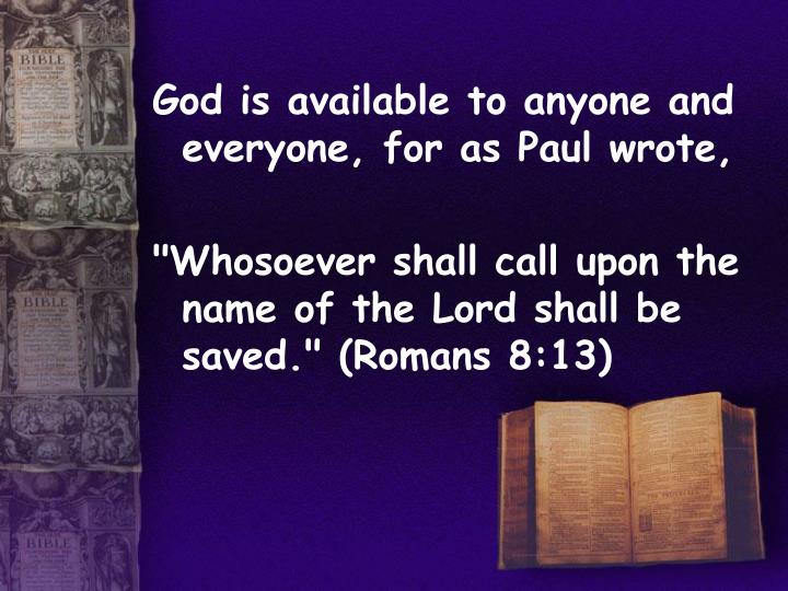 God is available to anyone and everyone, for as Paul wrote,