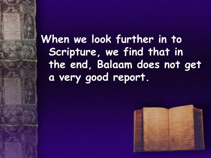 When we look further in to Scripture, we find that in the end, Balaam does not get a very good report.