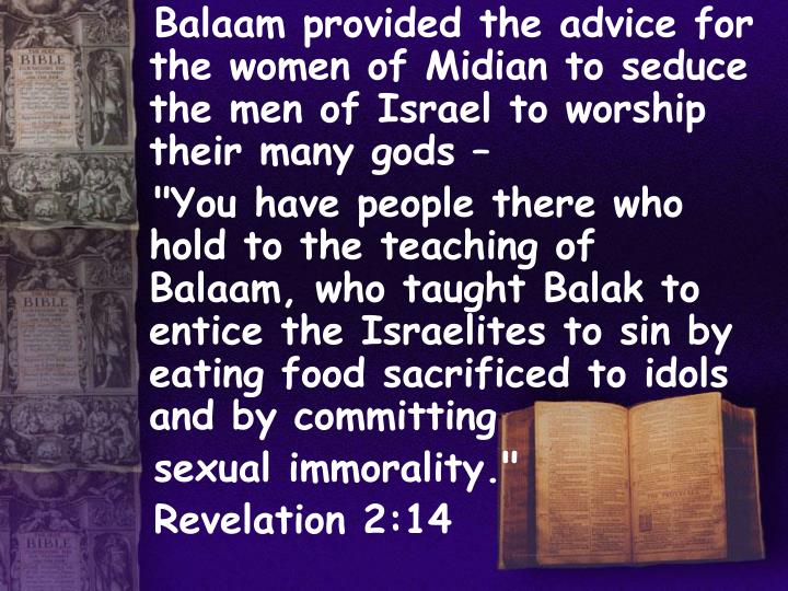 Balaam provided the advice for the women of Midian to seduce the men of Israel to worship their many gods –