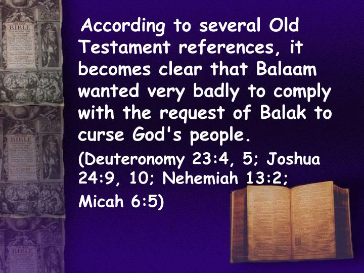 According to several Old Testament references, it becomes clear that Balaam wanted very badly to comply with the request of Balak to curse God's people.