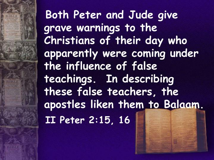 Both Peter and Jude give grave warnings to the Christians of their day who apparently were coming under the influence of false teachings.  In describing these false teachers, the apostles liken them to Balaam.