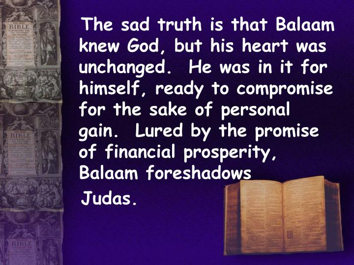 The sad truth is that Balaam knew God, but his heart was unchanged.  He was in it for himself, ready to compromise for the sake of personal gain.  Lured by the promise of financial prosperity, Balaam foreshadows