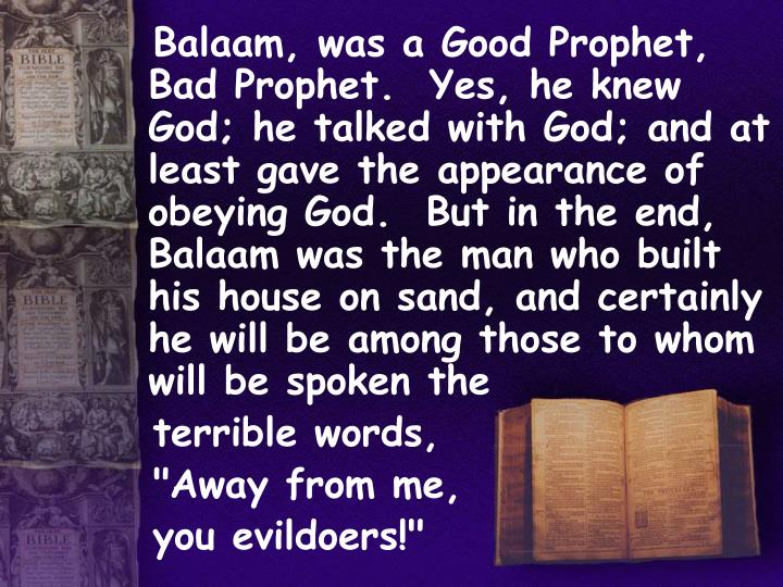 Balaam, was a Good Prophet, Bad Prophet.  Yes, he knew God; he talked with God; and at least gave the appearance of obeying God.  But in the end, Balaam was the man who built his house on sand, and certainly he will be among those to whom will be spoken the
