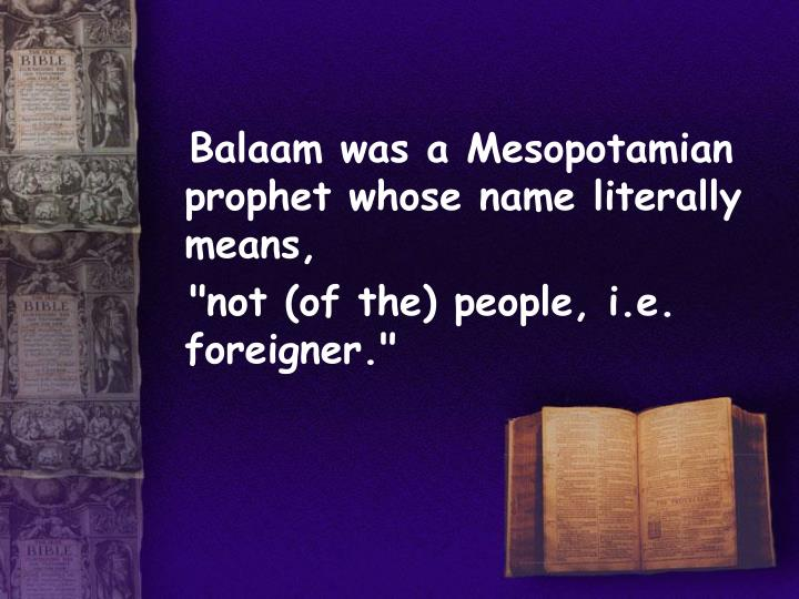 Balaam was a Mesopotamian prophet whose name literally means,