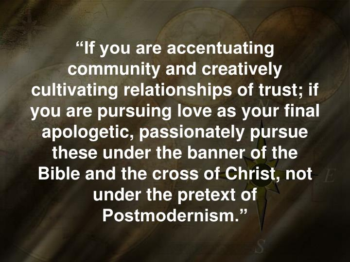 """""""If you are accentuating community and creatively cultivating relationships of trust; if you are pursuing love as your final apologetic, passionately pursue these under the banner of the Bible and the cross of Christ, not under the pretext of Postmodernism."""""""