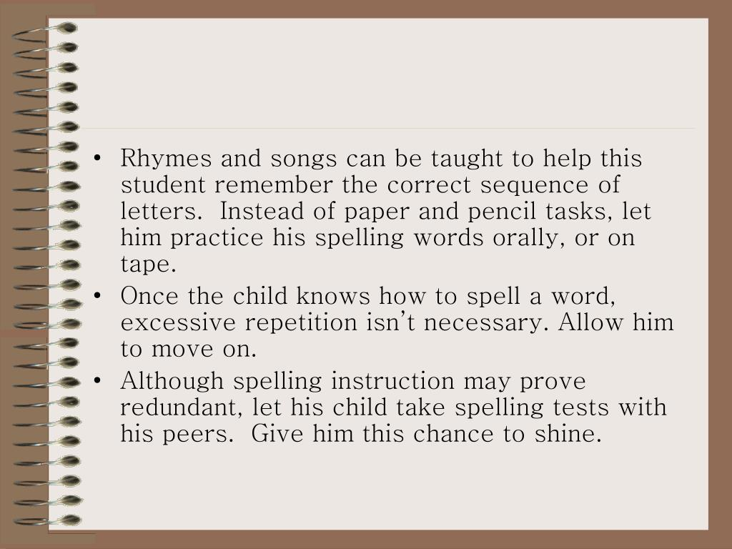 Rhymes and songs can be taught to help this student remember the correct sequence of letters.  Instead of paper and pencil tasks, let him practice his spelling words orally, or on tape.