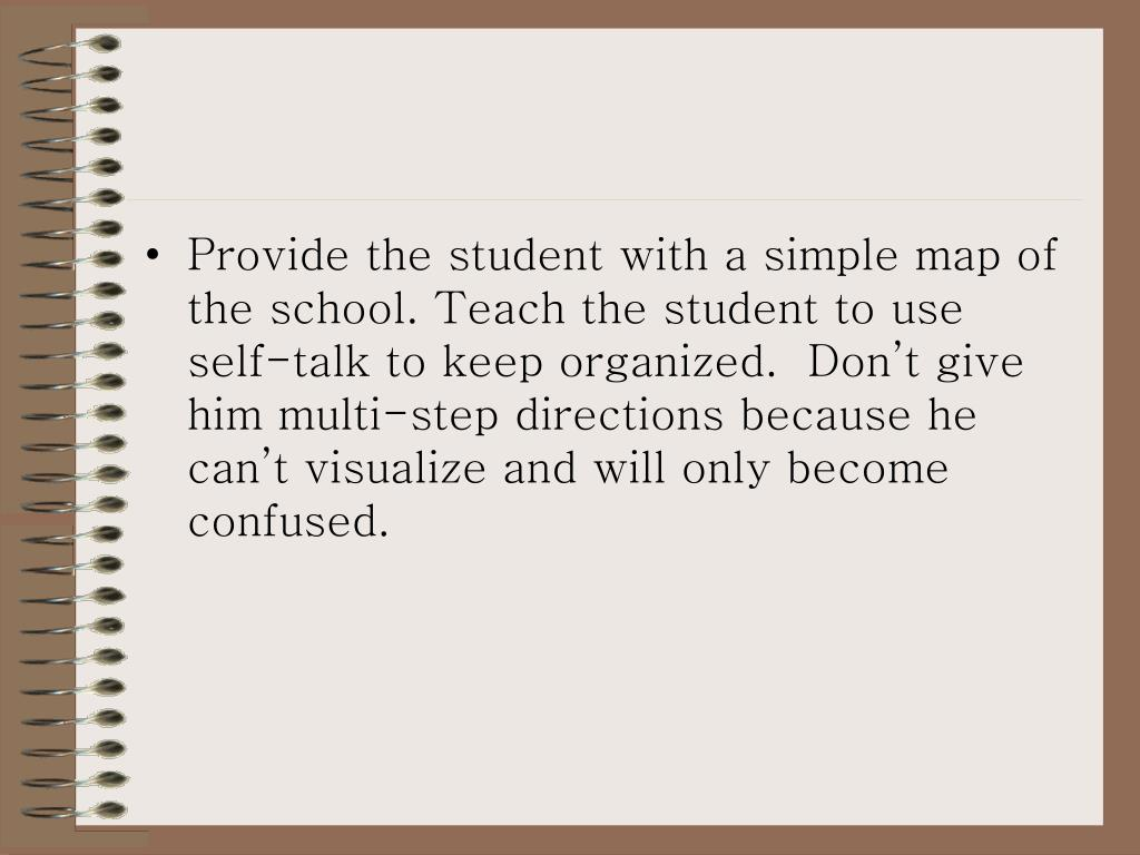 Provide the student with a simple map of the school. Teach the student to use self-talk to keep organized.  Don't give him multi-step directions because he can't visualize and will only become confused.