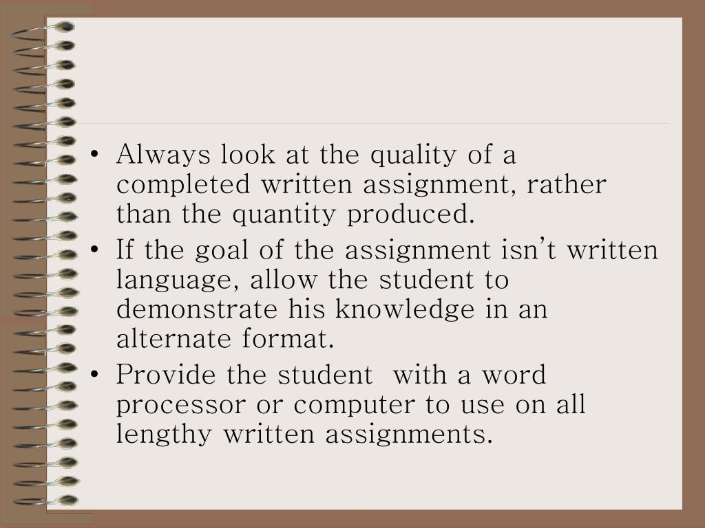 Always look at the quality of a  completed written assignment, rather than the quantity produced.