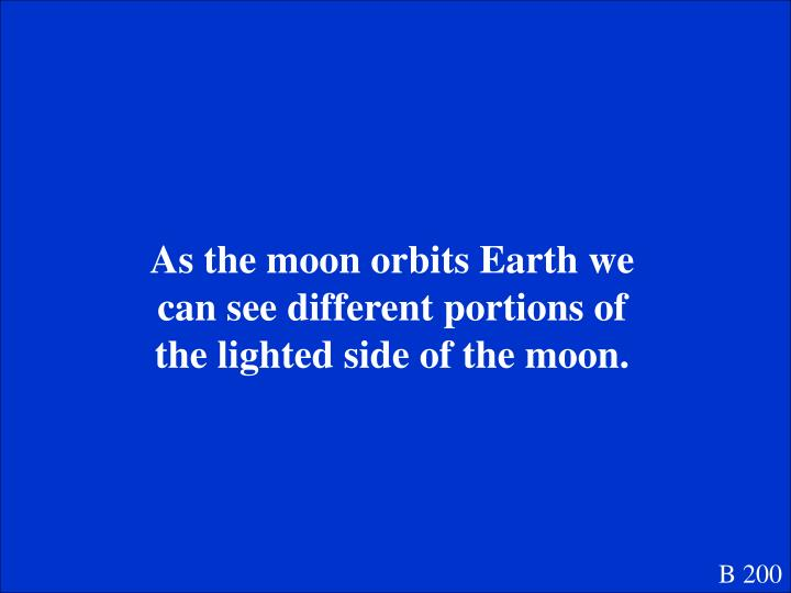 As the moon orbits Earth we can see different portions of the lighted side of the moon.