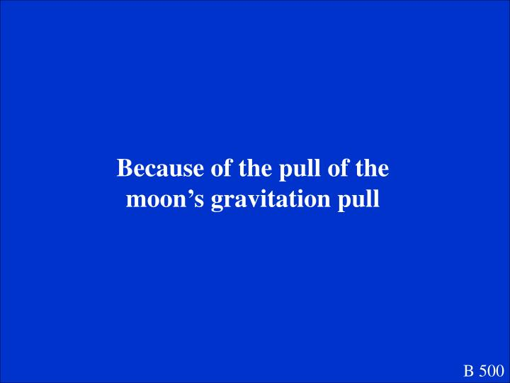 Because of the pull of the moon's gravitation pull