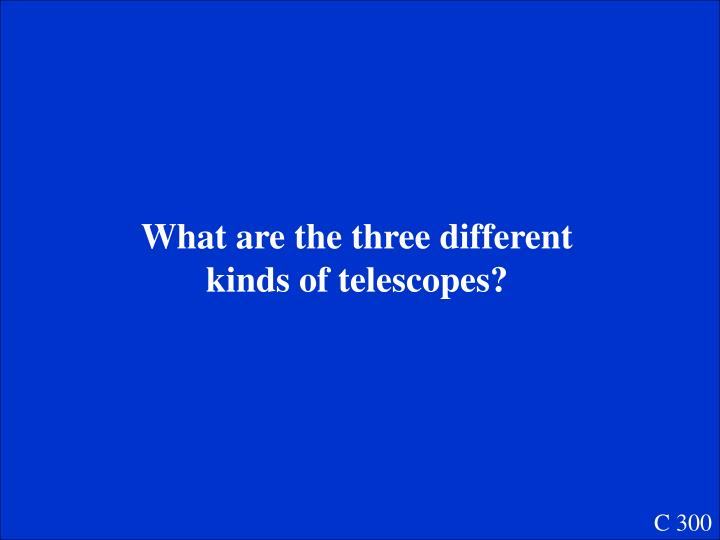 What are the three different kinds of telescopes?