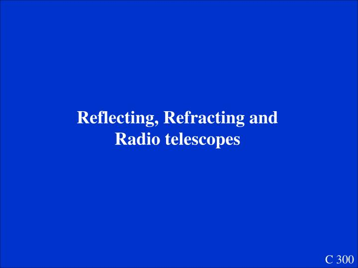 Reflecting, Refracting and Radio telescopes