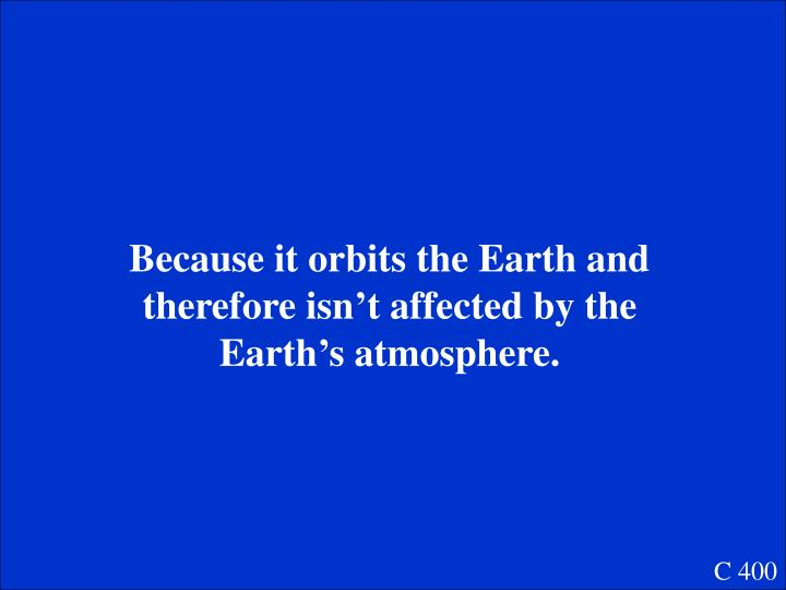 Because it orbits the Earth and therefore isn't affected by the Earth's atmosphere.