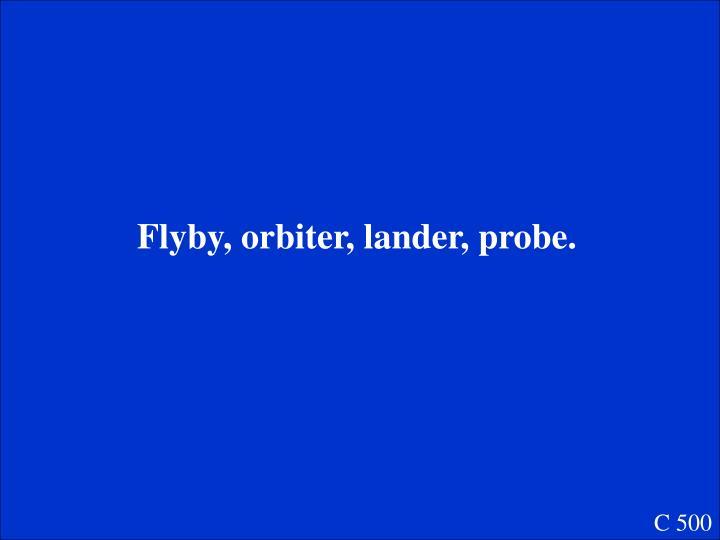 Flyby, orbiter, lander, probe.