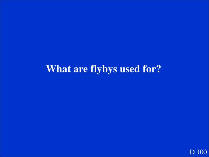 What are flybys used for?