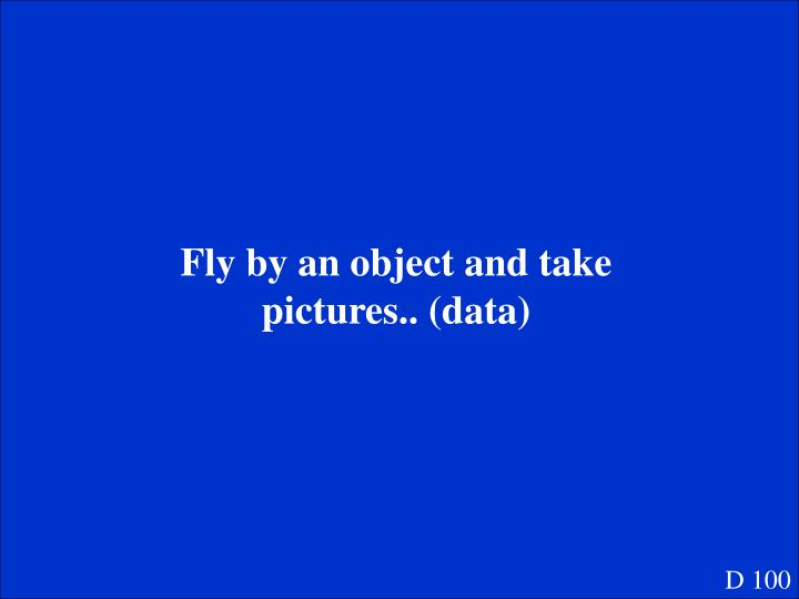 Fly by an object and take pictures.. (data)