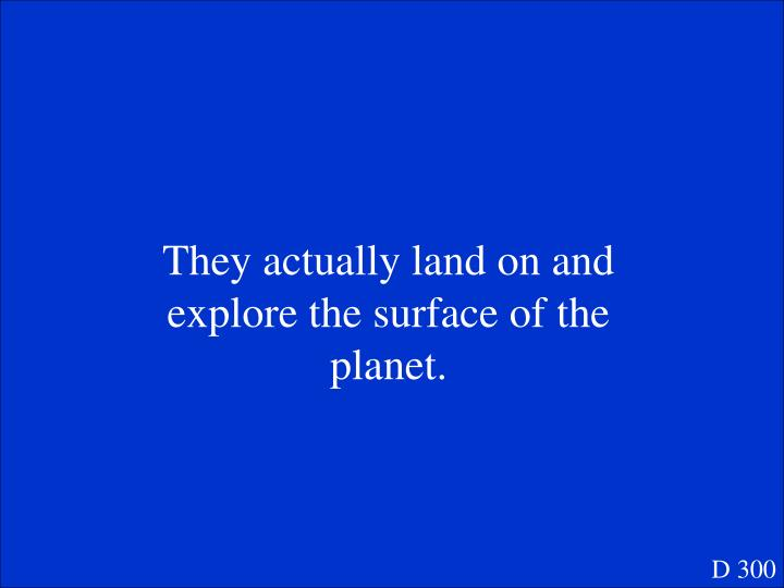 They actually land on and explore the surface of the planet.