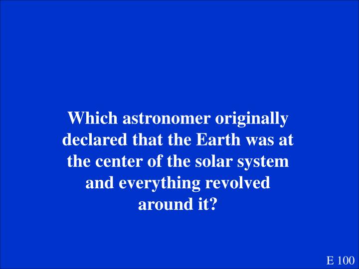 Which astronomer originally declared that the Earth was at the center of the solar system and everything revolved around it?