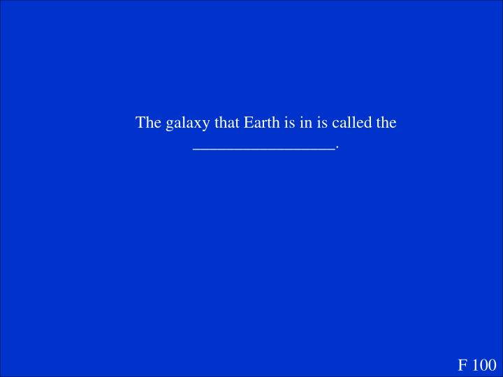 The galaxy that Earth is in is called the _________________.