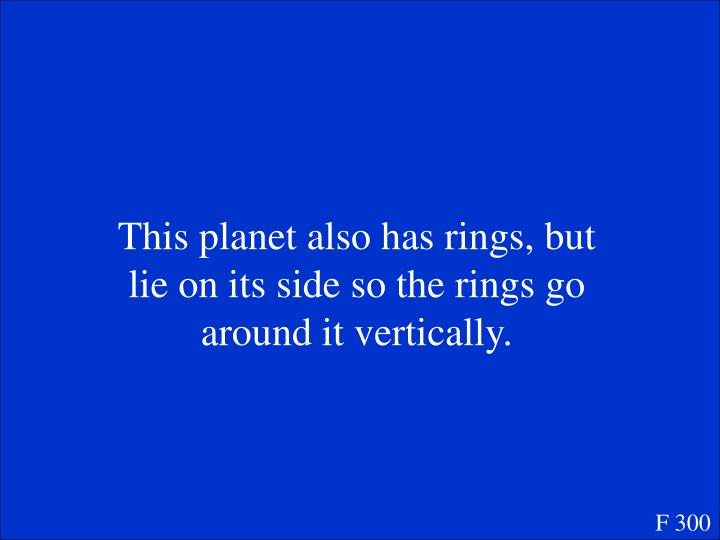 This planet also has rings, but lie on its side so the rings go around it vertically.