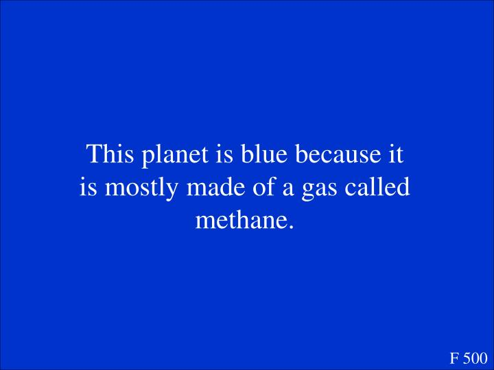 This planet is blue because it is mostly made of a gas called methane.
