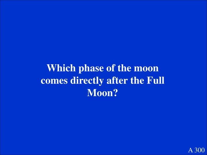 Which phase of the moon comes directly after the Full Moon?