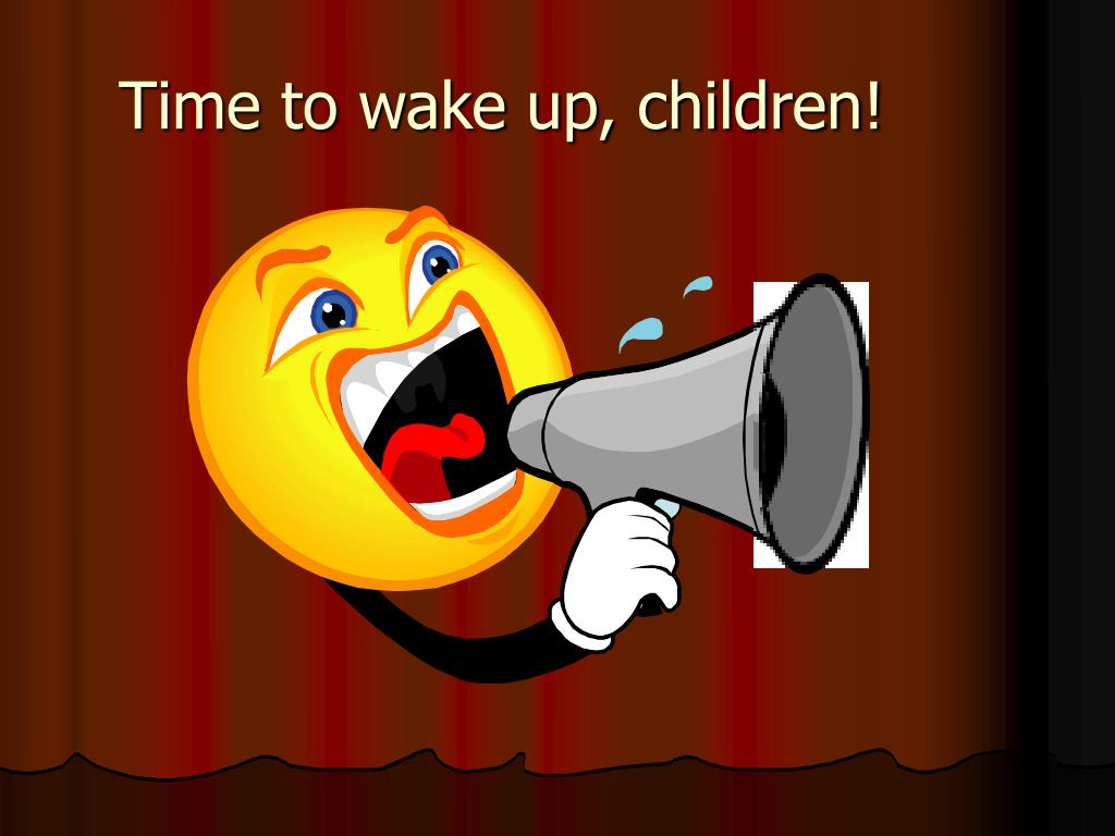 Time to wake up, children!
