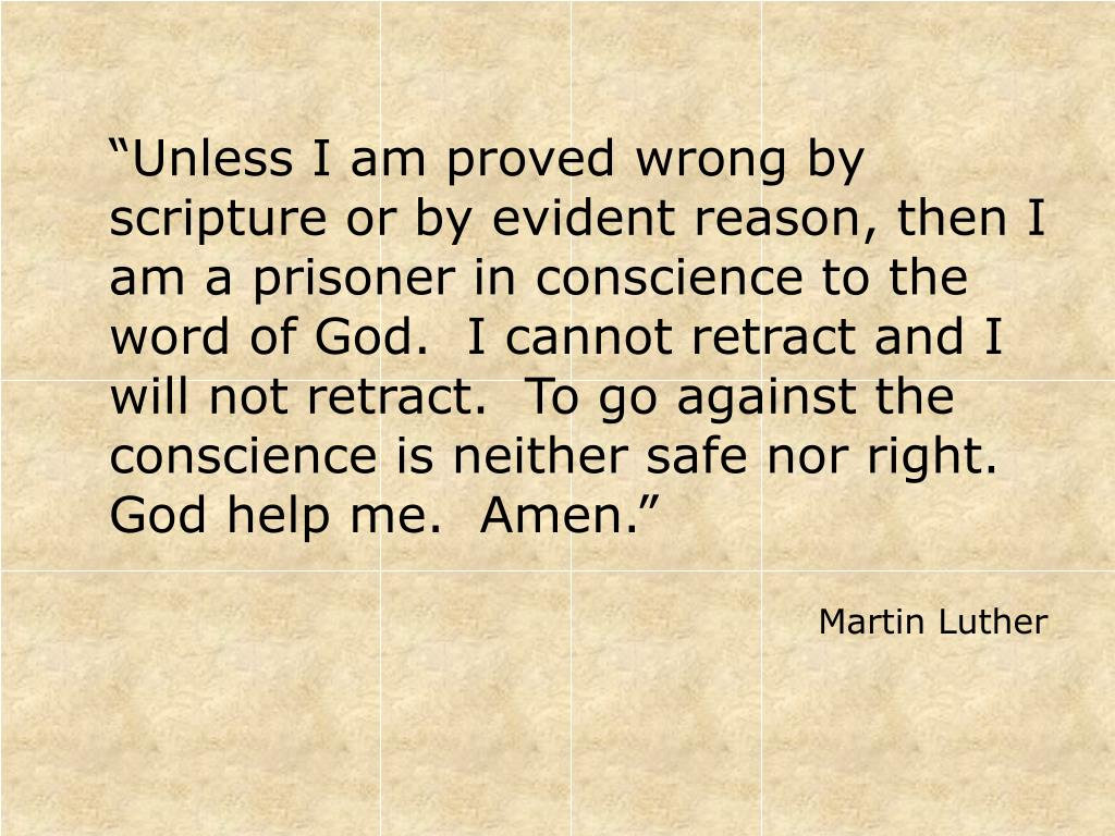 """Unless I am proved wrong by scripture or by evident reason, then I am a prisoner in conscience to the word of God.  I cannot retract and I will not retract.  To go against the conscience is neither safe nor right.  God help me.  Amen."""