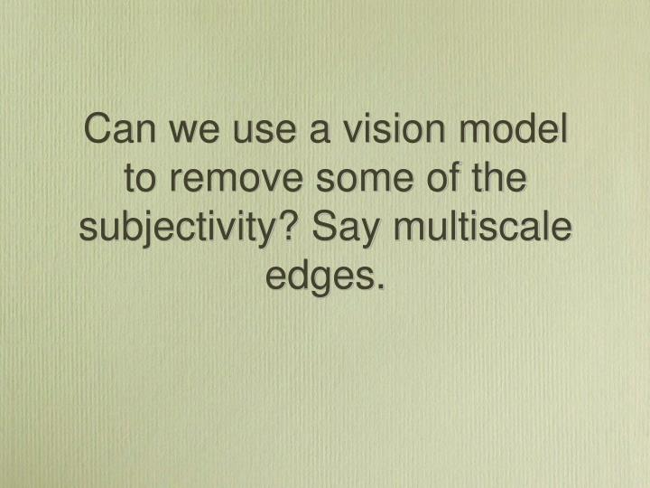 Can we use a vision model to remove some of the subjectivity? Say multiscale edges.