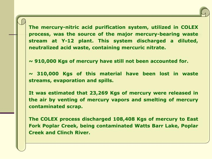 The mercury-nitric acid purification system, utilized in COLEX process, was the source of the major mercury-bearing waste stream at Y-12 plant. This system discharged a diluted, neutralized acid waste, containing mercuric nitrate.