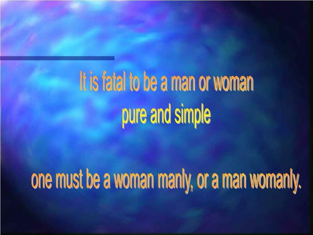It is fatal to be a man or woman