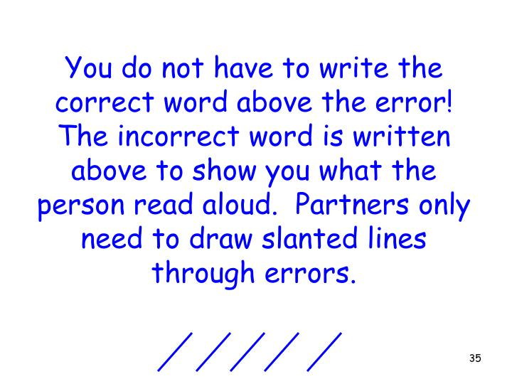 You do not have to write the correct word above the error!  The incorrect word is written above to show you what the person read aloud.  Partners only need to draw slanted lines through errors.