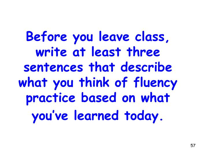 Before you leave class, write at least three sentences that describe what you think of fluency practice based on what you've learned today.