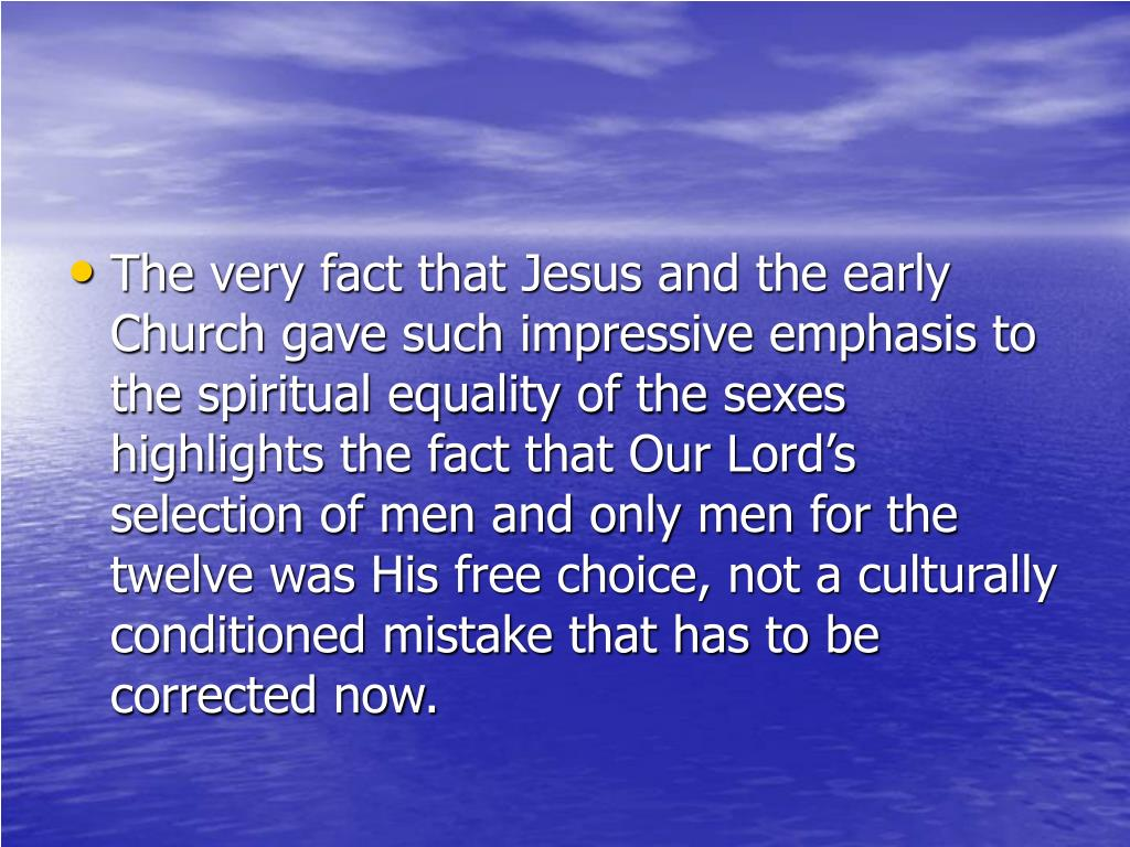 The very fact that Jesus and the early Church gave such impressive emphasis to the spiritual equality of the sexes highlights the fact that Our Lord's selection of men and only men for the twelve was His free choice, not a culturally conditioned mistake that has to be corrected now.