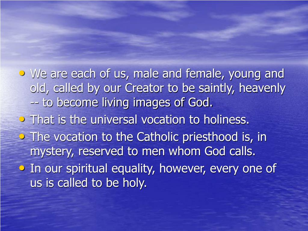 We are each of us, male and female, young and old, called by our Creator to be saintly, heavenly -- to become living images of God.
