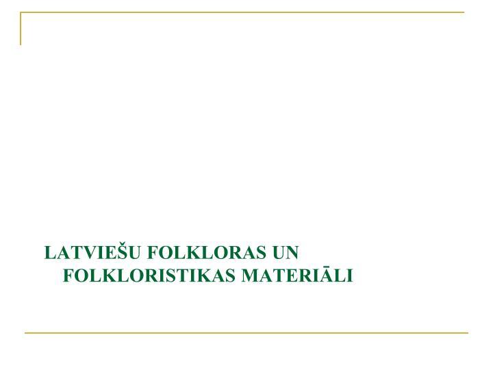 LATVIEŠU FOLKLORAS UN FOLKLORISTIKAS MATERIĀLI