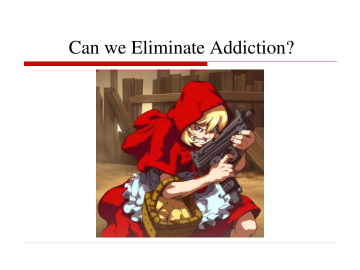 Can we Eliminate Addiction?