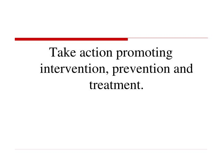 Take action promoting intervention, prevention and treatment.