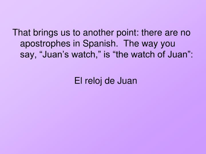 "That brings us to another point: there are no apostrophes in Spanish.  The way you say, ""Juan's watch,"" is ""the watch of Juan"":"