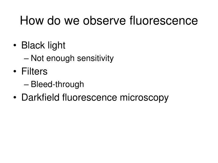 How do we observe fluorescence