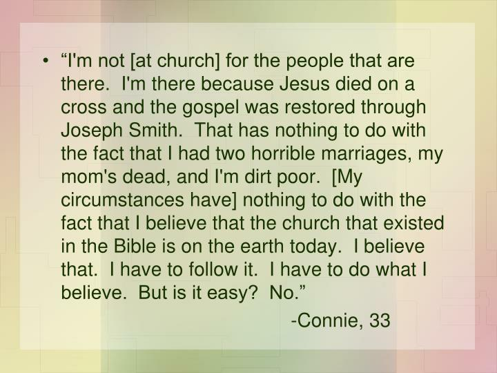 """I'm not [at church] for the people that are there.  I'm there because Jesus died on a cross and the gospel was restored through Joseph Smith.  That has nothing to do with the fact that I had two horrible marriages, my mom's dead, and I'm dirt poor.  [My circumstances have] nothing to do with the fact that I believe that the church that existed in the Bible is on the earth today.  I believe that.  I have to follow it.  I have to do what I believe.  But is it easy?  No."""