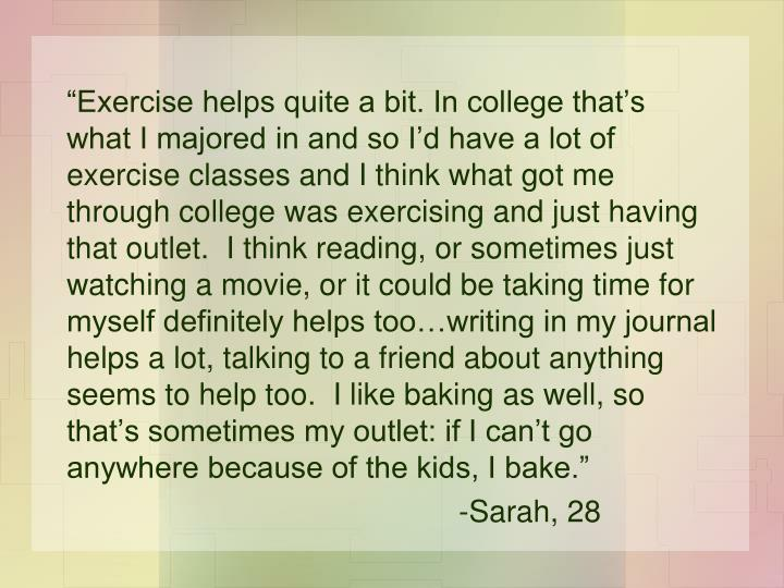 """Exercise helps quite a bit. In college that's what I majored in and so I'd have a lot of exercise classes and I think what got me through college was exercising and just having that outlet.  I think reading, or sometimes just watching a movie, or it could be taking time for myself definitely helps too…writing in my journal helps a lot, talking to a friend about anything seems to help too.  I like baking as well, so that's sometimes my outlet: if I can't go anywhere because of the kids, I bake."""