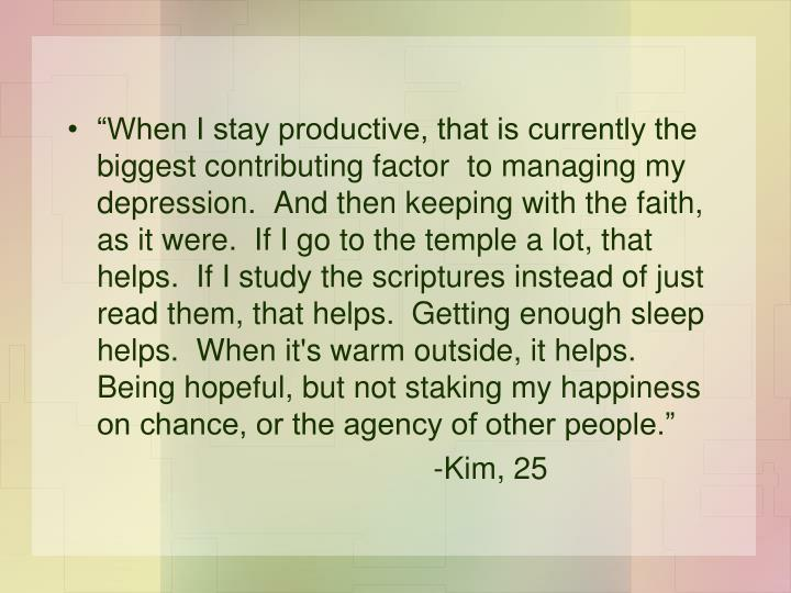"""When I stay productive, that is currently the biggest contributing factor  to managing my depression.  And then keeping with the faith, as it were.  If I go to the temple a lot, that helps.  If I study the scriptures instead of just read them, that helps.  Getting enough sleep helps.  When it's warm outside, it helps. Being hopeful, but not staking my happiness on chance, or the agency of other people."""