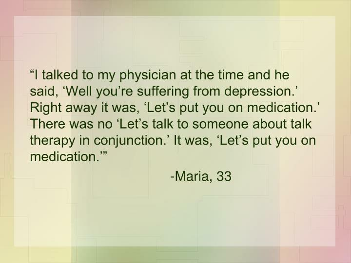 """I talked to my physician at the time and he said, 'Well you're suffering from depression.' Right away it was, 'Let's put you on medication.' There was no 'Let's talk to someone about talk therapy in conjunction.' It was, 'Let's put you on medication.'"""