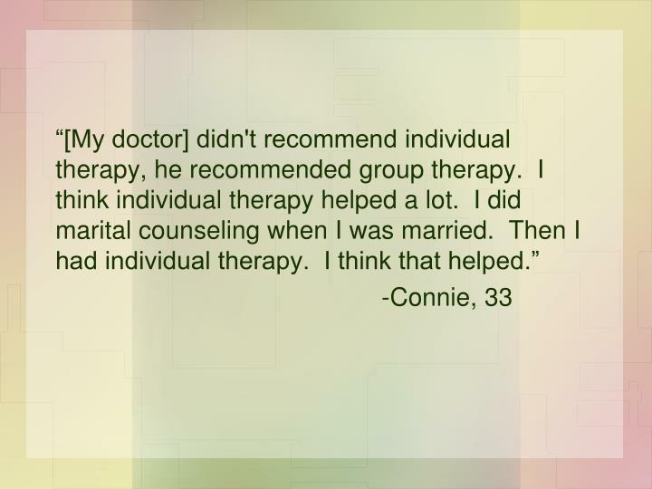 """[My doctor] didn't recommend individual therapy, he recommended group therapy.  I think individual therapy helped a lot.  I did marital counseling when I was married.  Then I had individual therapy.  I think that helped."""