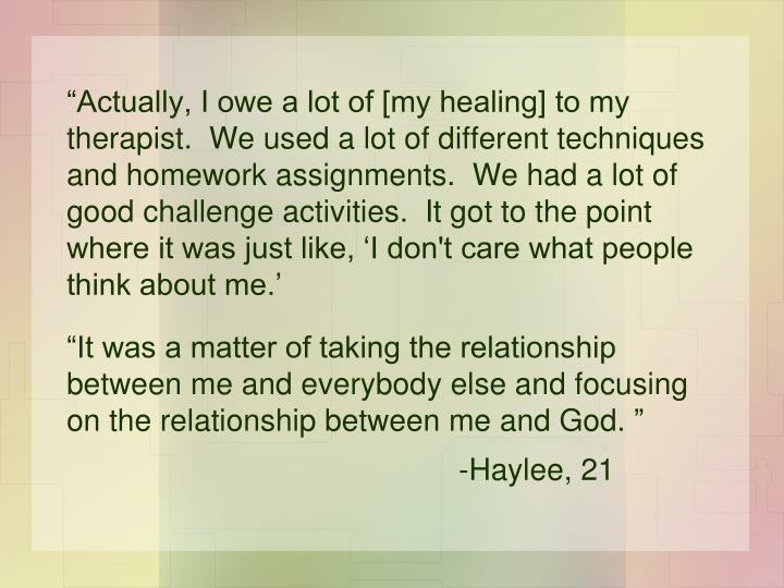 """Actually, I owe a lot of [my healing] to my therapist.  We used a lot of different techniques and homework assignments.  We had a lot of good challenge activities.  It got to the point where it was just like, 'I don't care what people think about me.'"