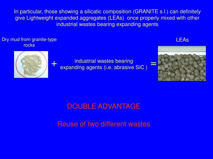In particular, those showing a silicatic composition (GRANITE s.l.) can definitely give Lightweight expanded aggregates (LEAs)  once properly mixed with other industrial wastes bearing expanding agents