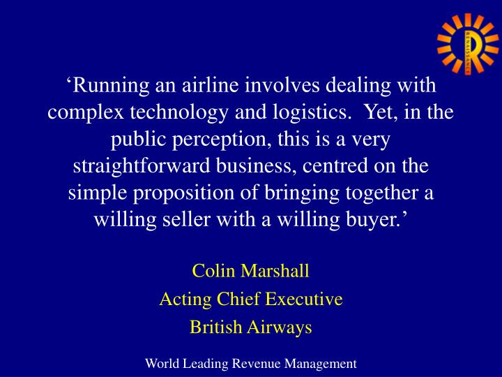 'Running an airline involves dealing with complex technology and logistics.  Yet, in the public perception, this is a very straightforward business, centred on the simple proposition of bringing together a willing seller with a willing buyer.'