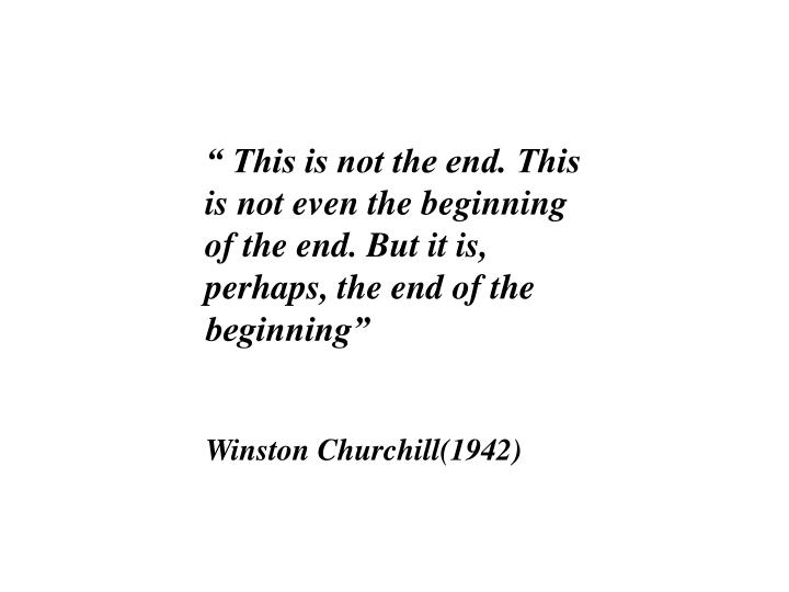 """ This is not the end. This is not even the beginning of the end. But it is, perhaps, the end of the beginning"""