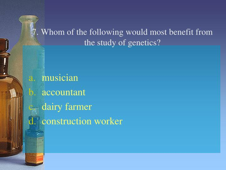 7. Whom of the following would most benefit from the study of genetics?